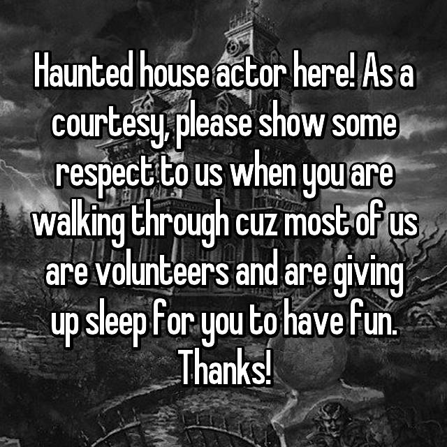 Haunted house actor here! As a courtesy, please show some respect to us when you are walking through cuz most of us are volunteers and are giving up sleep for you to have fun. Thanks!
