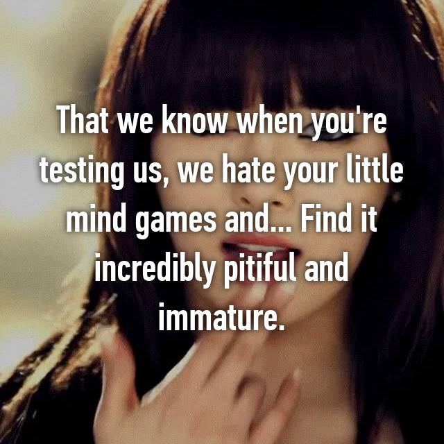 That we know when you're testing us, we hate your little mind games and... Find it incredibly pitiful and immature.