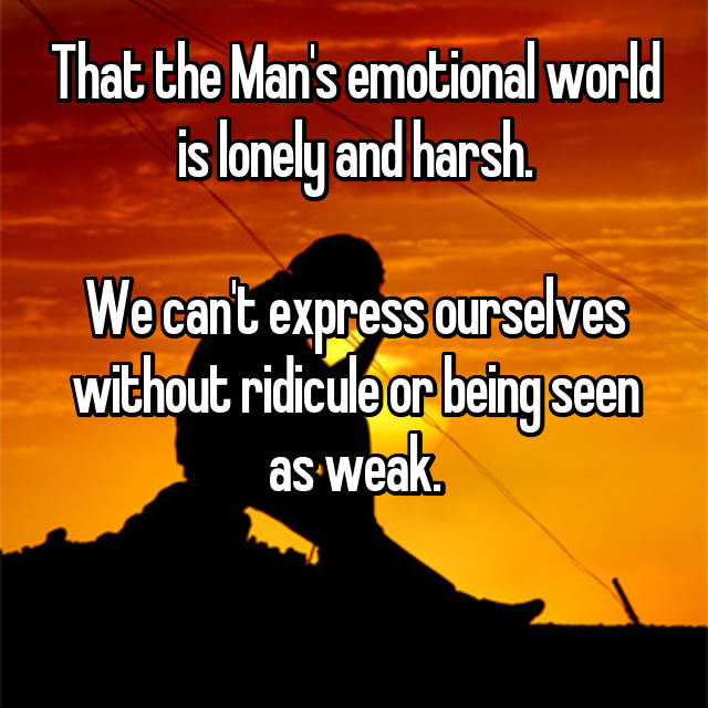 That the Man's emotional world is lonely and harsh.  We can't express ourselves without ridicule or being seen as weak.