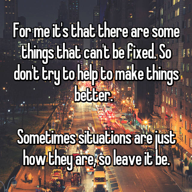 For me it's that there are some things that can't be fixed. So don't try to help to make things better.    Sometimes situations are just how they are, so leave it be.