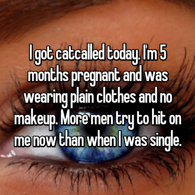 I got catcalled today. I'm 5 months pregnant and was wearing plain clothes and no makeup. More men try to hit on me now than when I was single.
