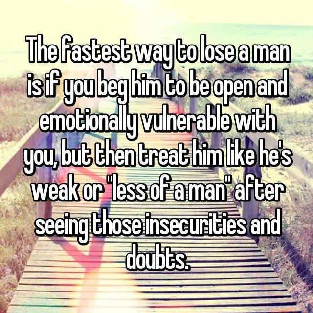 "The fastest way to lose a man is if you beg him to be open and emotionally vulnerable with you, but then treat him like he's weak or ""less of a man"" after seeing those insecurities and doubts."