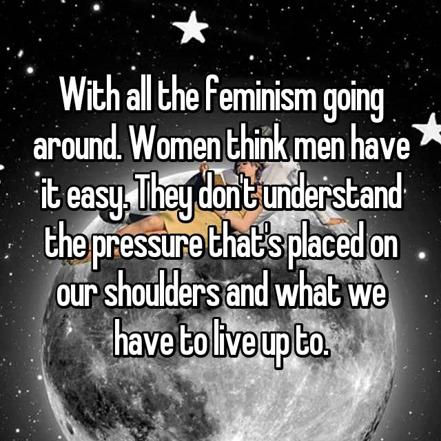 With all the feminism going around. Women think men have it easy. They don't understand the pressure that's placed on our shoulders and what we have to live up to.
