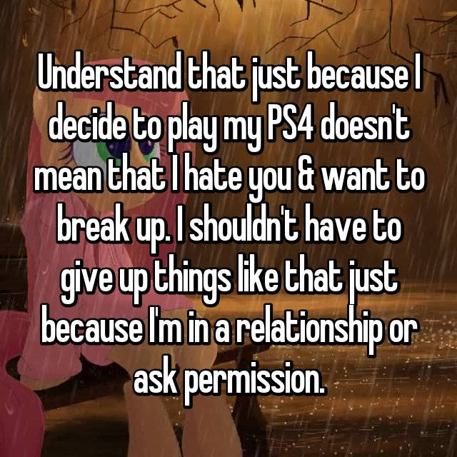 Understand that just because I decide to play my PS4 doesn't mean that I hate you & want to break up. I shouldn't have to give up things like that just because I'm in a relationship or ask permission.