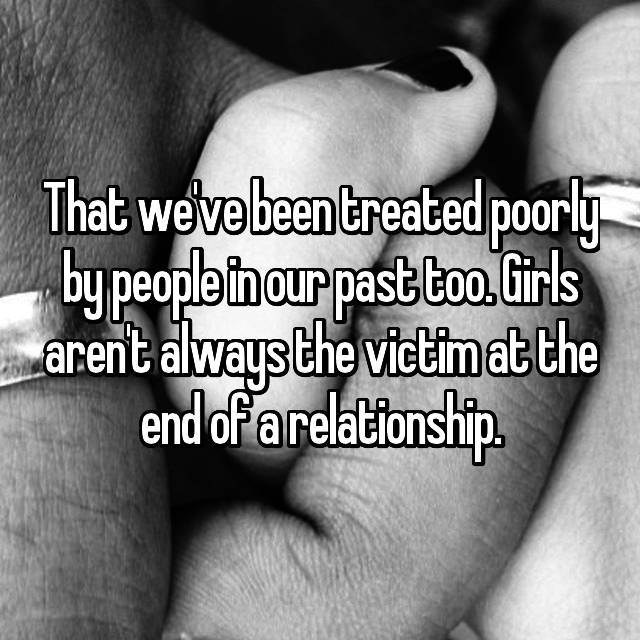 That we've been treated poorly by people in our past too. Girls aren't always the victim at the end of a relationship.