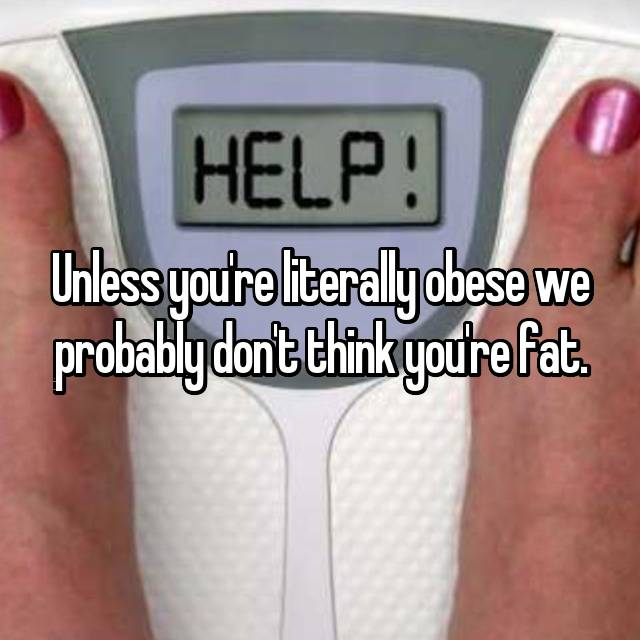 Unless you're literally obese we probably don't think you're fat.