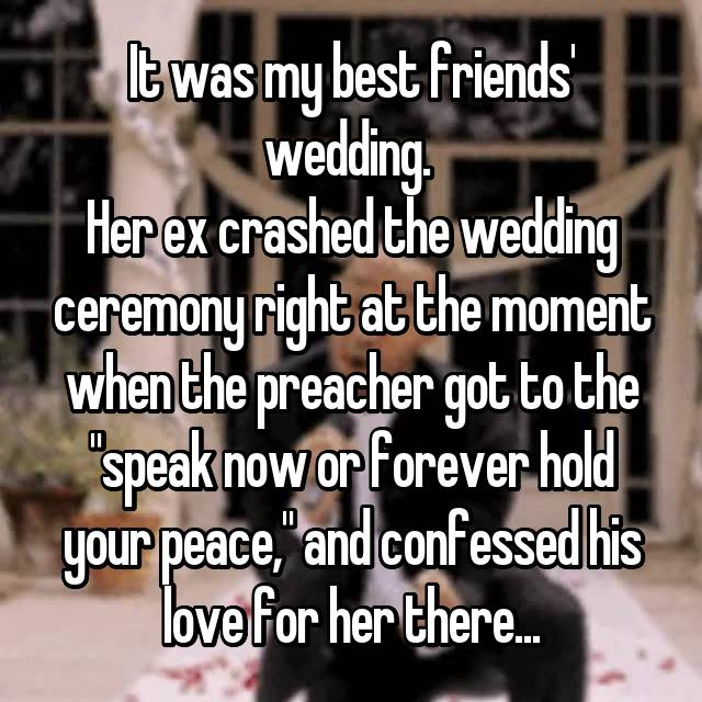 "It was my best friends' wedding.  Her ex crashed the wedding ceremony right at the moment when the preacher got to the ""speak now or forever hold your peace,"" and confessed his love for her there..."