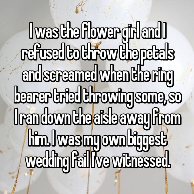 I was the flower girl and I refused to throw the petals and screamed when the ring bearer tried throwing some, so I ran down the aisle away from him. I was my own biggest wedding fail I've witnessed.