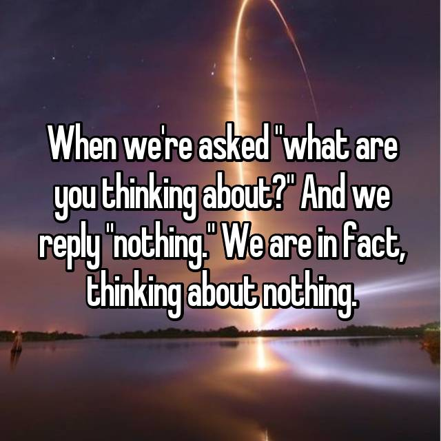 "When we're asked ""what are you thinking about?"" And we reply ""nothing."" We are in fact, thinking about nothing."