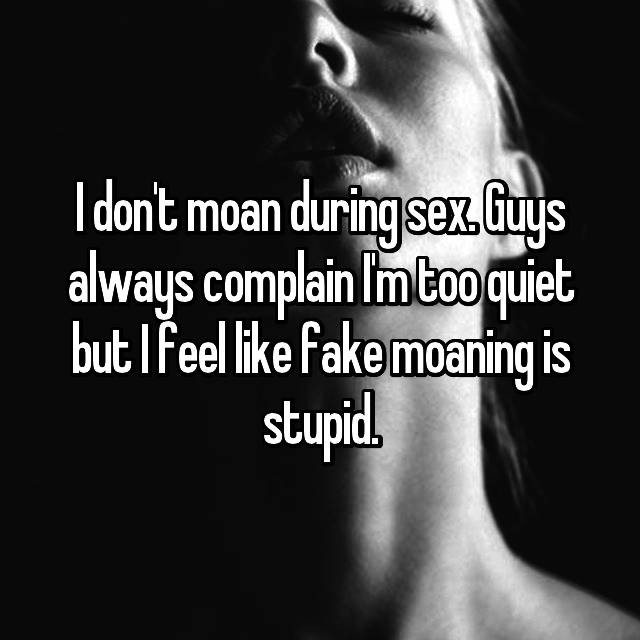 I don't moan during sex. Guys always complain I'm too quiet but I feel like fake moaning is stupid.