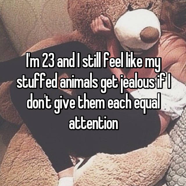 I'm 23 and I still feel like my stuffed animals get jealous if I don't give them each equal attention