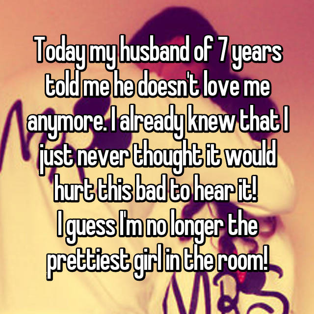 Today my husband of 7 years told me he doesn't love me anymore. I already knew that I just never thought it would hurt this bad to hear it!  I guess I'm no longer the prettiest girl in the room! 😔