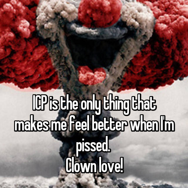 ICP is the only thing that makes me feel better when I'm pissed.  Clown love!