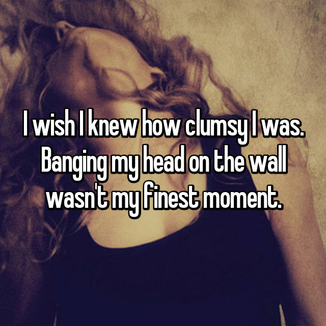 I wish I knew how clumsy I was. Banging my head on the wall wasn't my finest moment.