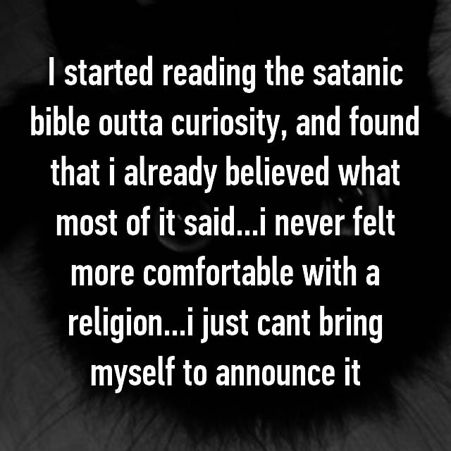 I started reading the satanic bible outta curiosity, and found that i already believed what most of it said...i never felt more comfortable with a religion...i just cant bring myself to announce it😥