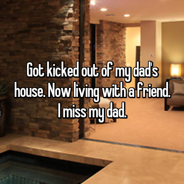 Got kicked out of my dad's house. Now living with a friend. I miss my dad.