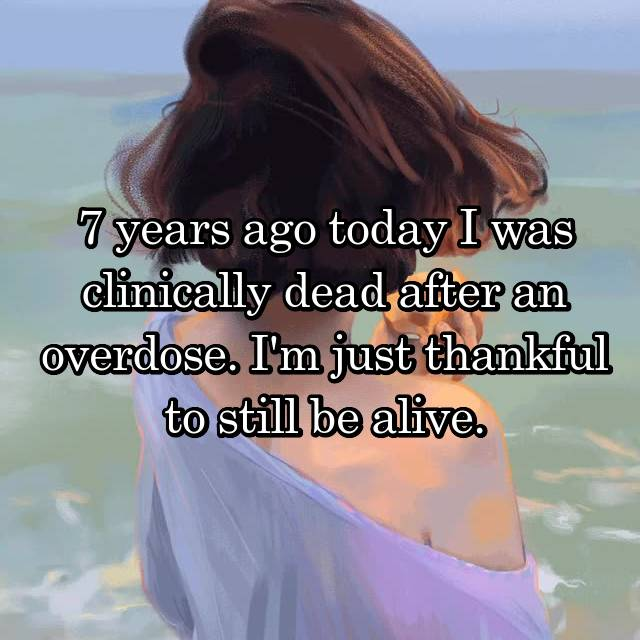 7 years ago today I was clinically dead after an overdose. I'm just thankful to still be alive.