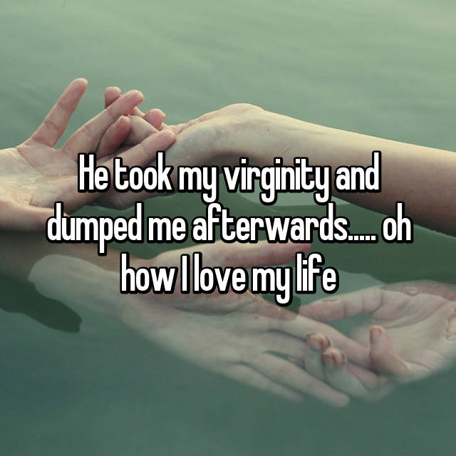 He took my virginity and dumped me afterwards..... oh how I love my life