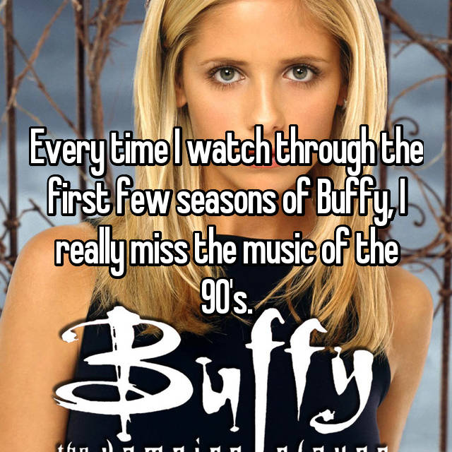 Every time I watch through the first few seasons of Buffy, I really miss the music of the 90's.