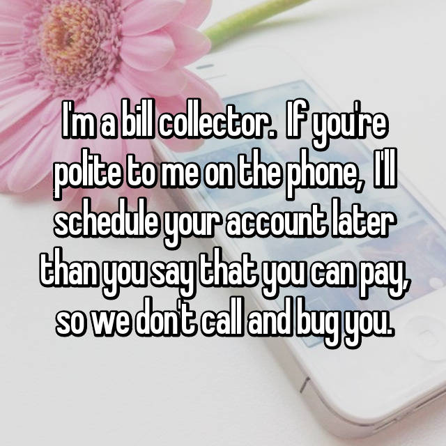 I'm a bill collector.  If you're polite to me on the phone,  I'll schedule your account later than you say that you can pay, so we don't call and bug you.