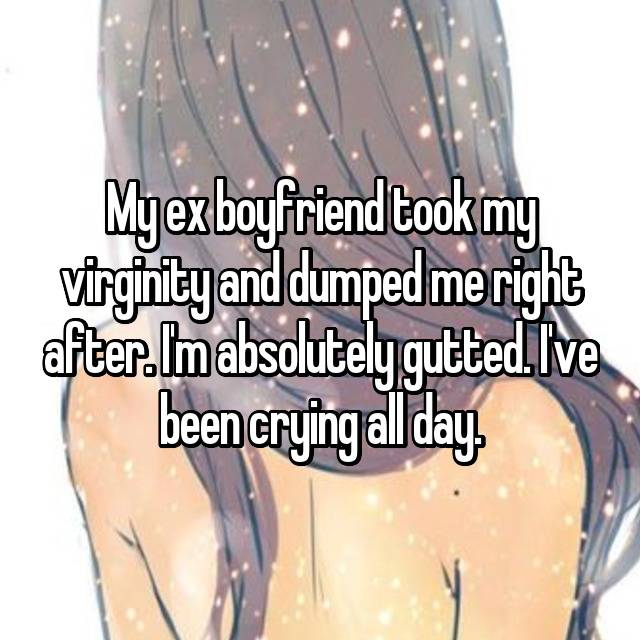 My ex boyfriend took my virginity and dumped me right after. I'm absolutely gutted. I've been crying all day.