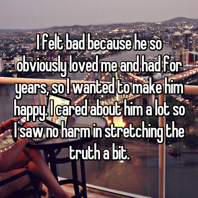 I felt bad because he so obviously loved me and had for years, so I wanted to make him happy. I cared about him a lot so I saw no harm in stretching the truth a bit.