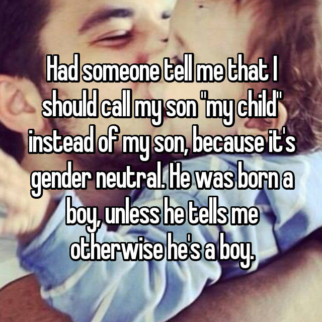 "Had someone tell me that I should call my son ""my child"" instead of my son, because it's gender neutral. He was born a boy, unless he tells me otherwise he's a boy."