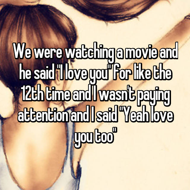 """We were watching a movie and he said """"I love you"""" for like the 12th time and I wasn't paying attention and I said """"Yeah love you too"""""""