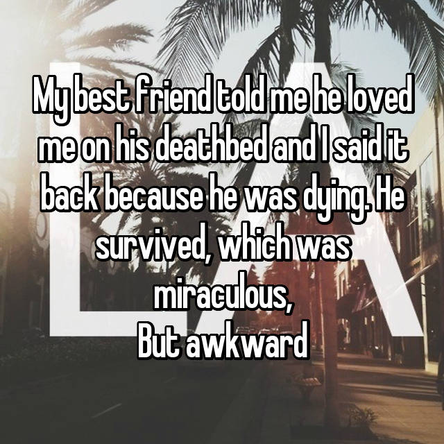 My best friend told me he loved me on his deathbed and I said it back because he was dying. He survived, which was miraculous, But awkward