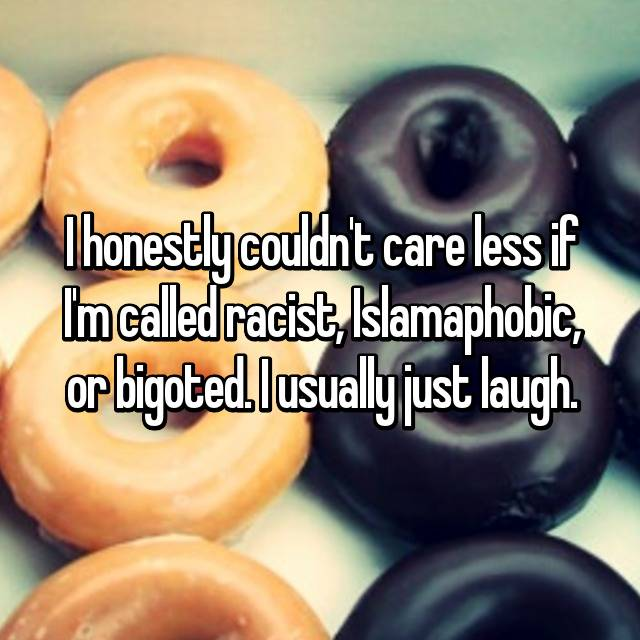 I honestly couldn't care less if I'm called racist, Islamaphobic, or bigoted. I usually just laugh.