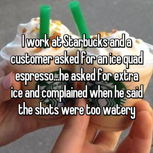 I work at Starbucks and a customer asked for an ice quad espresso...he asked for extra ice and complained when he said the shots were too watery 😒