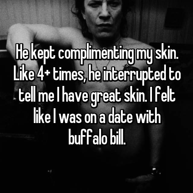 He kept complimenting my skin. Like 4+ times, he interrupted to tell me I have great skin. I felt like I was on a date with buffalo bill.
