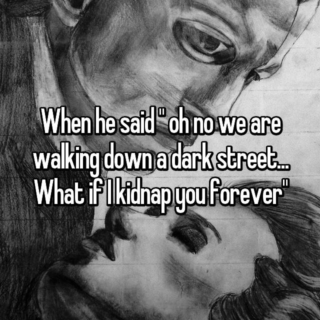 "When he said "" oh no we are walking down a dark street... What if I kidnap you forever"""