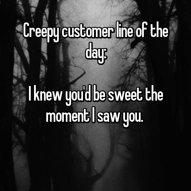 Creepy customer line of the day:  I knew you'd be sweet the moment I saw you.   😳