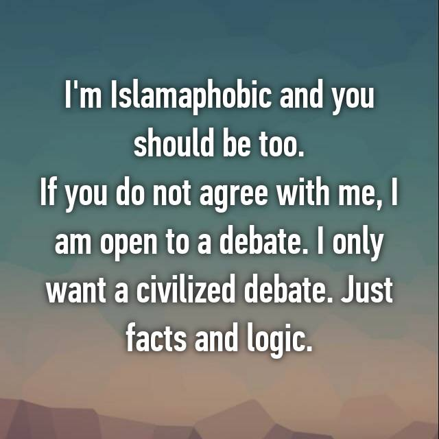 I'm Islamaphobic and you should be too. If you do not agree with me, I am open to a debate. I only want a civilized debate. Just facts and logic.