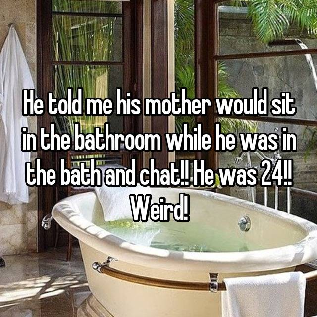 He told me his mother would sit in the bathroom while he was in the bath and chat!! He was 24!! Weird!
