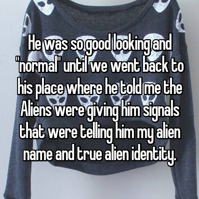"He was so good looking and ""normal"" until we went back to his place where he told me the Aliens were giving him signals that were telling him my alien name and true alien identity."