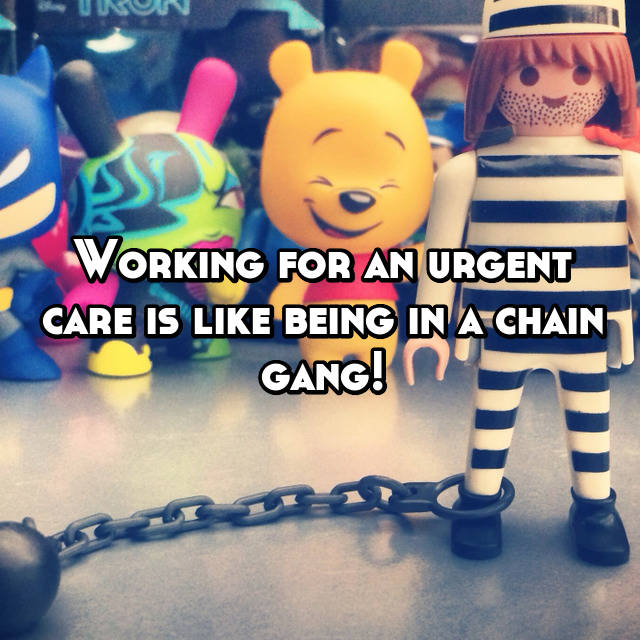 Working for an urgent care is like being in a chain gang!