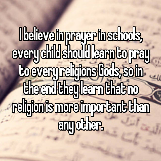 I believe in prayer in schools, every child should learn to pray to every religions Gods, so in the end they learn that no religion is more important than any other.