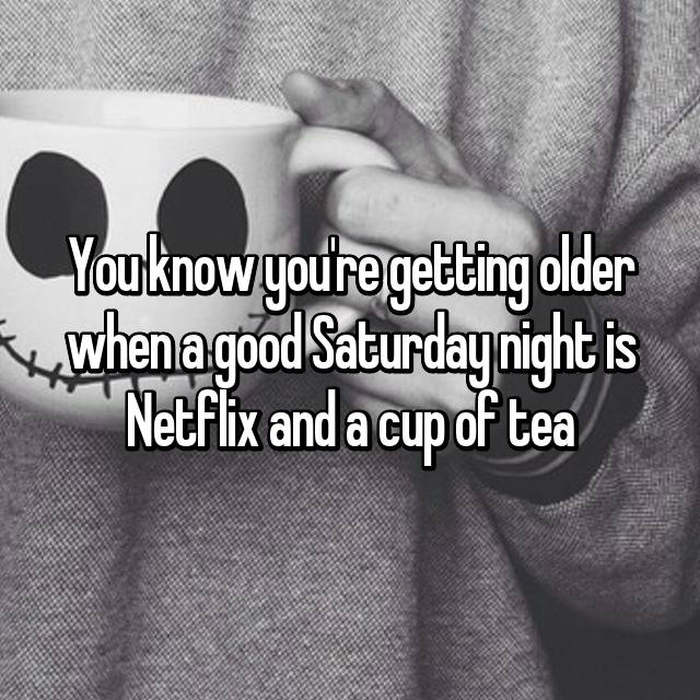 You know you're getting older when a good Saturday night is Netflix and a cup of tea