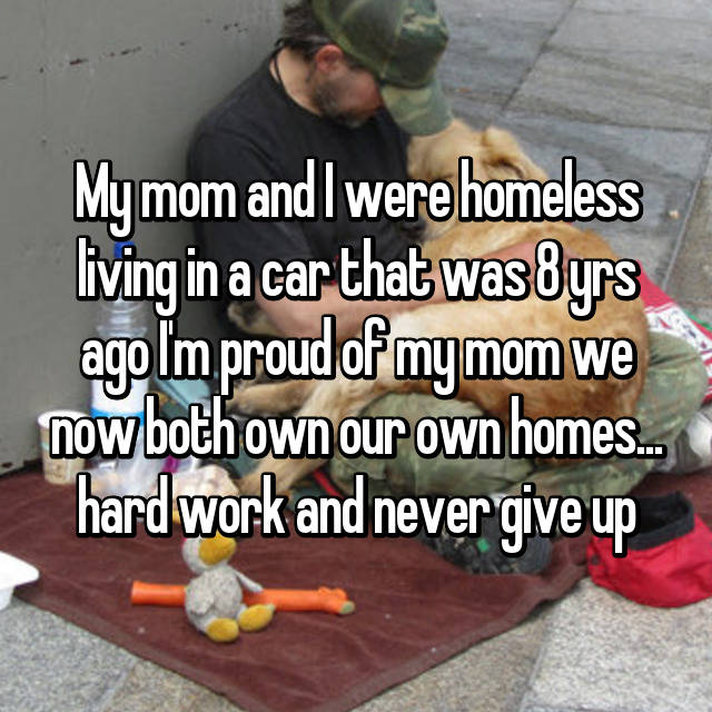 My mom and I were homeless living in a car that was 8 yrs ago I'm proud of my mom we now both own our own homes... hard work and never give up