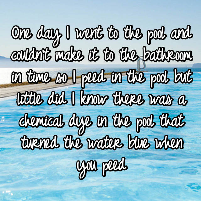 One day I went to the pool and couldn't make it to the bathroom in time so I peed in the pool but little did I know there was a chemical dye in the pool that turned the water blue when you peed