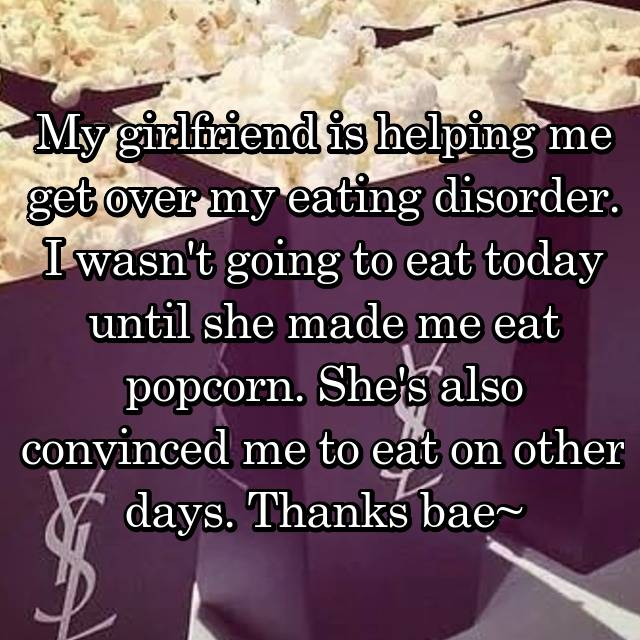 My girlfriend is helping me get over my eating disorder. I wasn't going to eat today until she made me eat popcorn. She's also convinced me to eat on other days. Thanks bae~