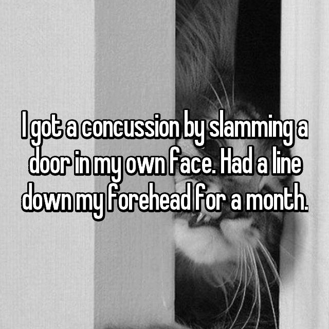 I got a concussion by slamming a door in my own face. Had a line down my forehead for a month.