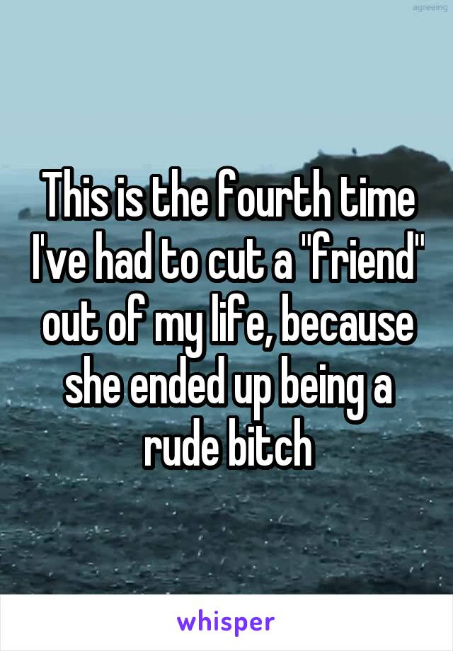 """This is the fourth time I've had to cut a """"friend"""" out of my life, because she ended up being a rude bitch"""
