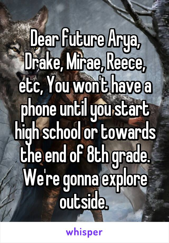 Dear future Arya, Drake, Mirae, Reece, etc, You won't have a phone until you start high school or towards the end of 8th grade. We're gonna explore outside.