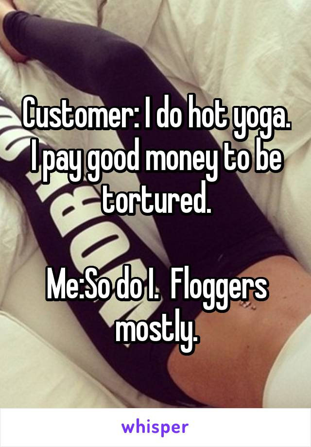 Customer: I do hot yoga.  I pay good money to be  tortured.  Me:So do I.  Floggers mostly.