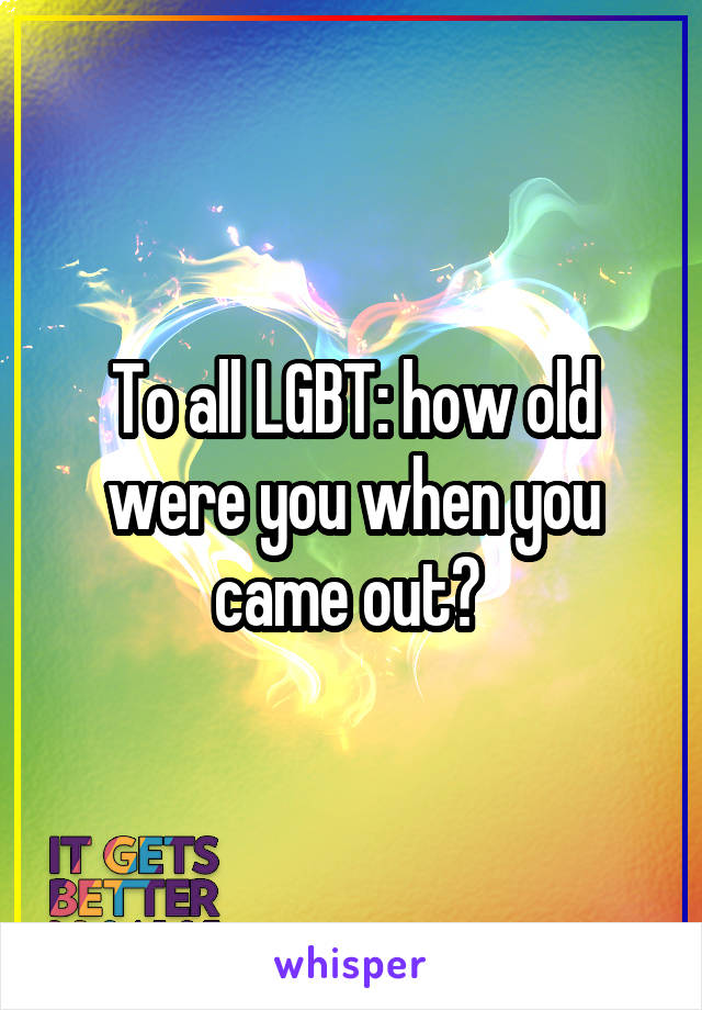 To all LGBT: how old were you when you came out?