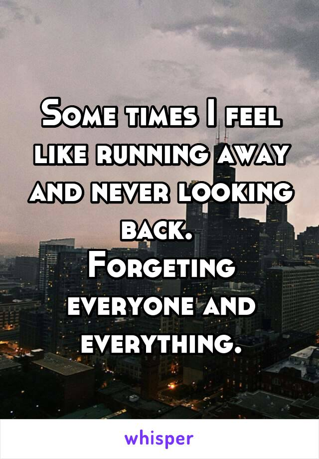 Some times I feel like running away and never looking back.  Forgeting everyone and everything.