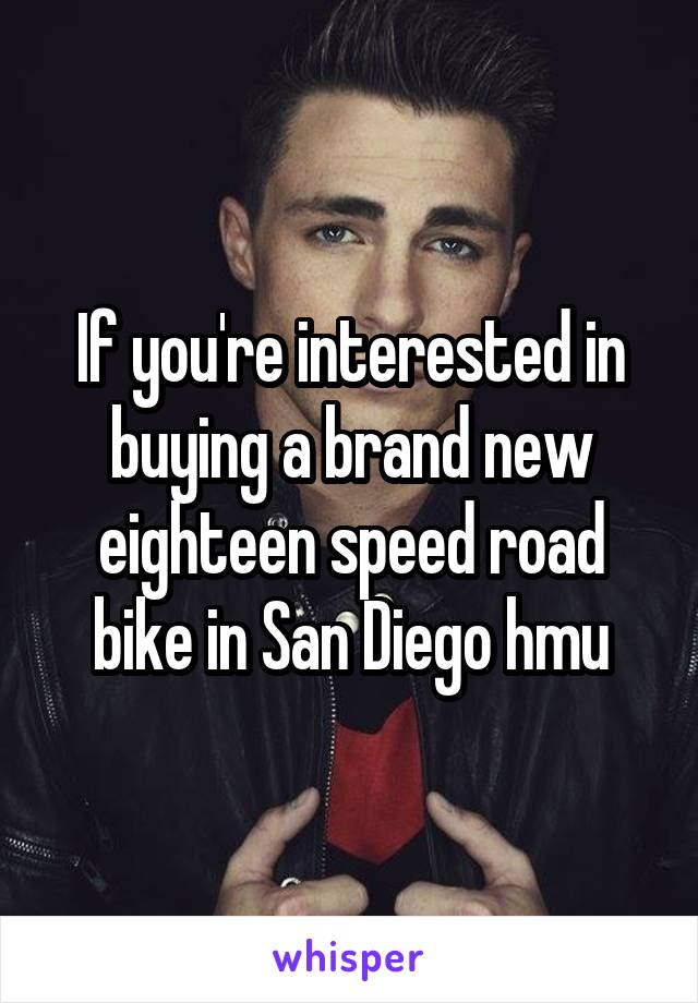 If you're interested in buying a brand new eighteen speed road bike in San Diego hmu